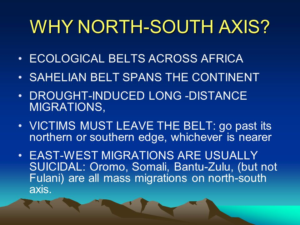 WHY NORTH-SOUTH AXIS? ECOLOGICAL BELTS ACROSS AFRICA SAHELIAN BELT SPANS THE CONTINENT DROUGHT-INDUCED LONG -DISTANCE MIGRATIONS, VICTIMS MUST LEAVE T