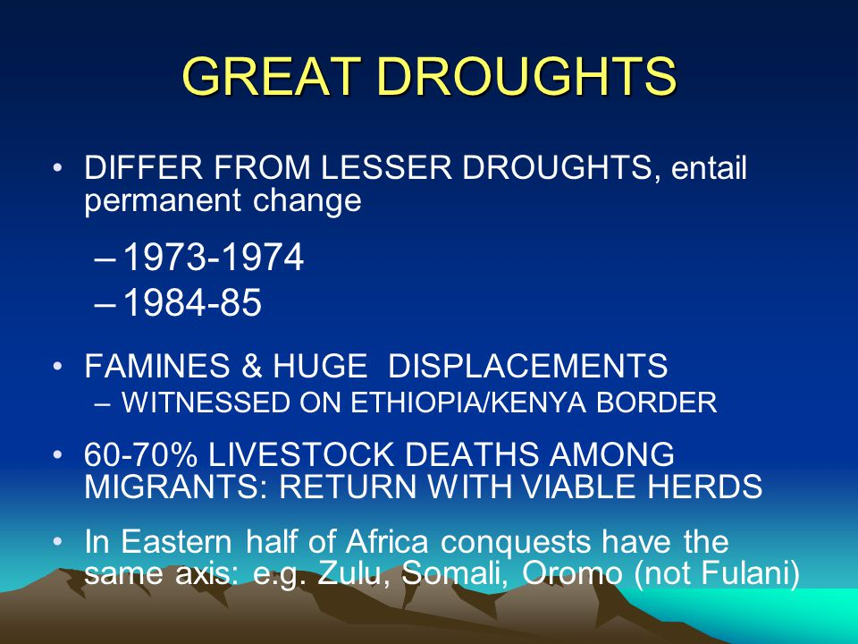 GREAT DROUGHTS DIFFER FROM LESSER DROUGHTS, entail permanent change –1973-1974 –1984-85 FAMINES & HUGE DISPLACEMENTS –WITNESSED ON ETHIOPIA/KENYA BORD