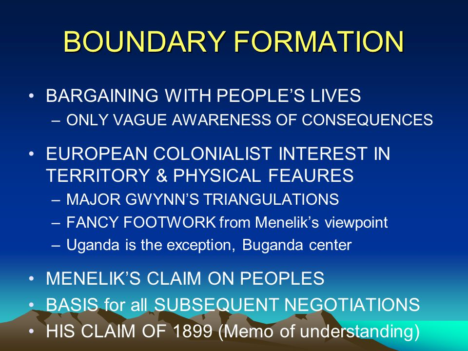 BOUNDARY FORMATION BARGAINING WITH PEOPLE'S LIVES –ONLY VAGUE AWARENESS OF CONSEQUENCES EUROPEAN COLONIALIST INTEREST IN TERRITORY & PHYSICAL FEAURES –MAJOR GWYNN'S TRIANGULATIONS –FANCY FOOTWORK from Menelik's viewpoint –Uganda is the exception, Buganda center MENELIK'S CLAIM ON PEOPLES BASIS for all SUBSEQUENT NEGOTIATIONS HIS CLAIM OF 1899 (Memo of understanding)
