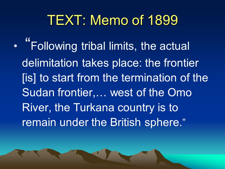 """TEXT: Memo of 1899 """" Following tribal limits, the actual delimitation takes place: the frontier [is] to start from the termination of the Sudan fronti"""