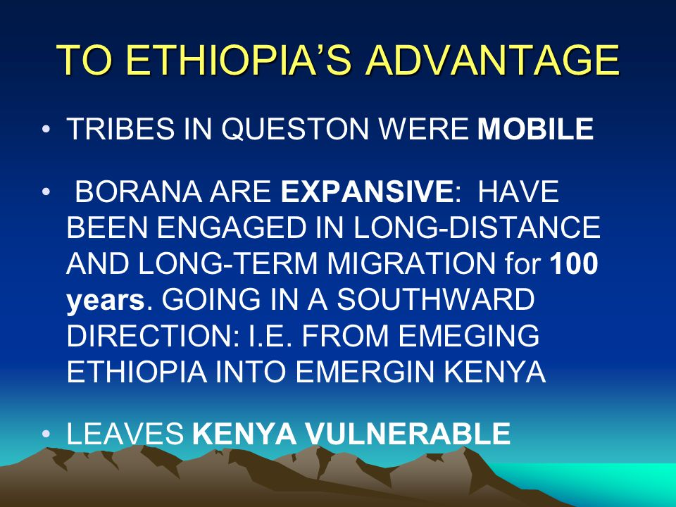 TO ETHIOPIA'S ADVANTAGE TRIBES IN QUESTON WERE MOBILE BORANA ARE EXPANSIVE: HAVE BEEN ENGAGED IN LONG-DISTANCE AND LONG-TERM MIGRATION for 100 years.