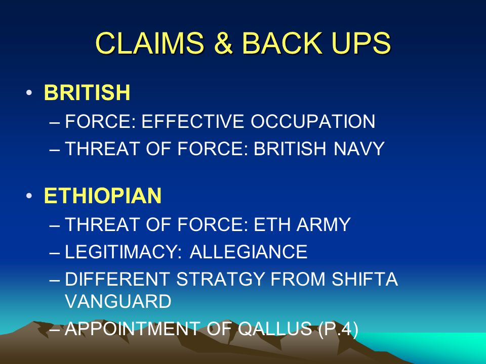 CLAIMS & BACK UPS BRITISH –FORCE: EFFECTIVE OCCUPATION –THREAT OF FORCE: BRITISH NAVY ETHIOPIAN –THREAT OF FORCE: ETH ARMY –LEGITIMACY: ALLEGIANCE –DI