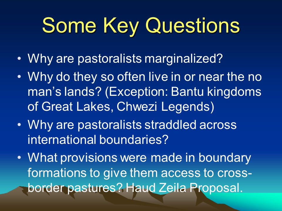 Some Key Questions Why are pastoralists marginalized.