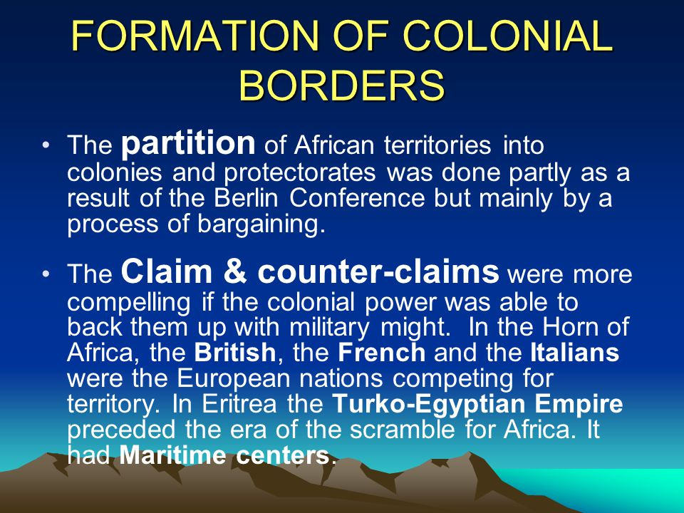 FORMATION OF COLONIAL BORDERS The partition of African territories into colonies and protectorates was done partly as a result of the Berlin Conferenc