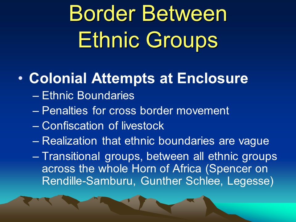Border Between Ethnic Groups Colonial Attempts at Enclosure –Ethnic Boundaries –Penalties for cross border movement –Confiscation of livestock –Realiz