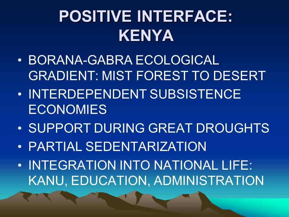 POSITIVE INTERFACE: KENYA BORANA-GABRA ECOLOGICAL GRADIENT: MIST FOREST TO DESERT INTERDEPENDENT SUBSISTENCE ECONOMIES SUPPORT DURING GREAT DROUGHTS PARTIAL SEDENTARIZATION INTEGRATION INTO NATIONAL LIFE: KANU, EDUCATION, ADMINISTRATION
