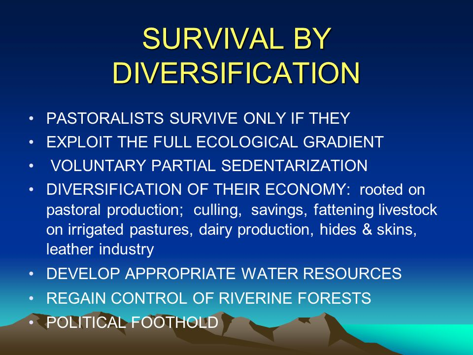 SURVIVAL BY DIVERSIFICATION PASTORALISTS SURVIVE ONLY IF THEY EXPLOIT THE FULL ECOLOGICAL GRADIENT VOLUNTARY PARTIAL SEDENTARIZATION DIVERSIFICATION OF THEIR ECONOMY: rooted on pastoral production; culling, savings, fattening livestock on irrigated pastures, dairy production, hides & skins, leather industry DEVELOP APPROPRIATE WATER RESOURCES REGAIN CONTROL OF RIVERINE FORESTS POLITICAL FOOTHOLD