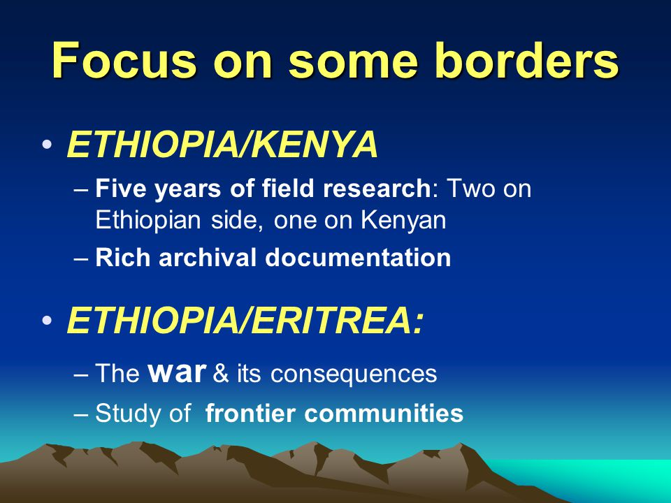Focus on some borders ETHIOPIA/KENYA –Five years of field research: Two on Ethiopian side, one on Kenyan –Rich archival documentation ETHIOPIA/ERITREA: –The war & its consequences –Study of frontier communities