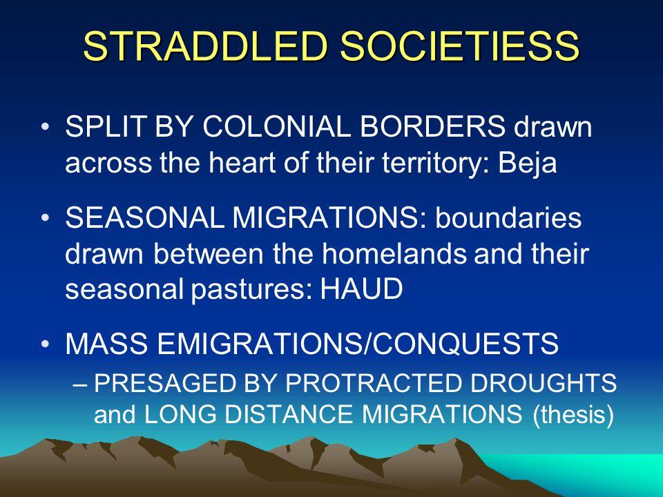 STRADDLED SOCIETIESS SPLIT BY COLONIAL BORDERS drawn across the heart of their territory: Beja SEASONAL MIGRATIONS: boundaries drawn between the homel