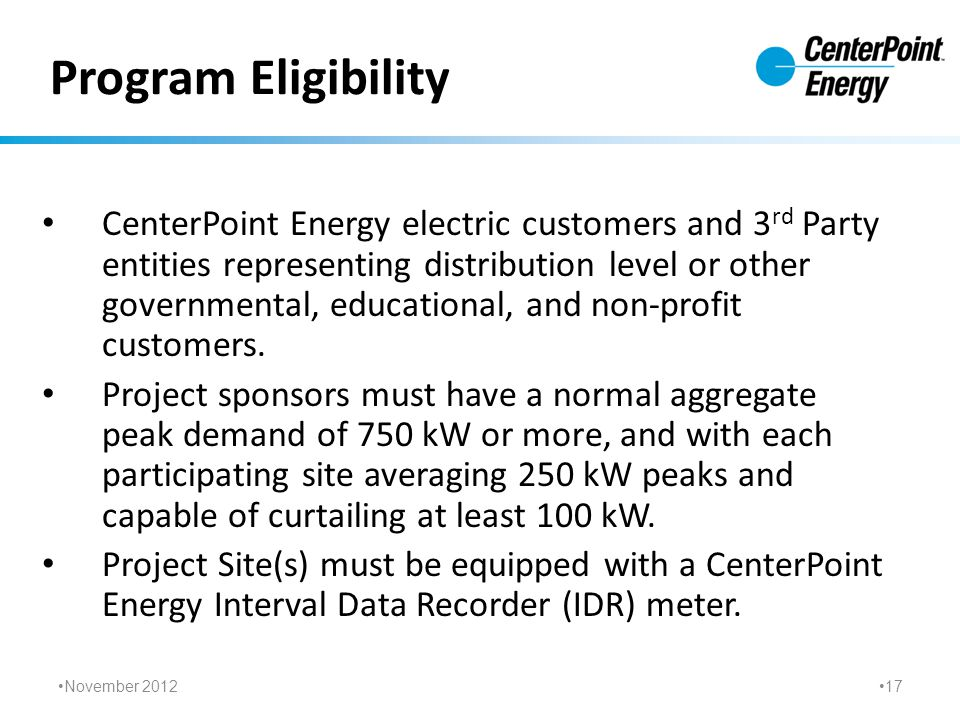 Program Eligibility CenterPoint Energy electric customers and 3 rd Party entities representing distribution level or other governmental, educational, and non-profit customers.