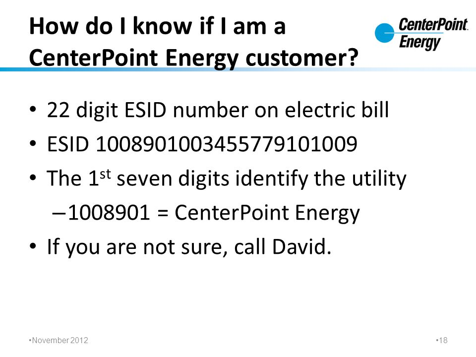 How do I know if I am a CenterPoint Energy customer? 22 digit ESID number on electric bill ESID 1008901003455779101009 The 1 st seven digits identify