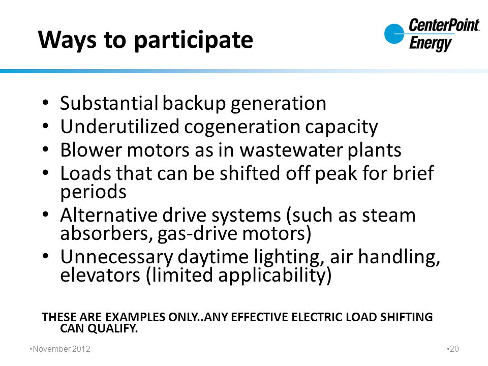 Ways to participate Substantial backup generation Underutilized cogeneration capacity Blower motors as in wastewater plants Loads that can be shifted off peak for brief periods Alternative drive systems (such as steam absorbers, gas-drive motors) Unnecessary daytime lighting, air handling, elevators (limited applicability) THESE ARE EXAMPLES ONLY..ANY EFFECTIVE ELECTRIC LOAD SHIFTING CAN QUALIFY.
