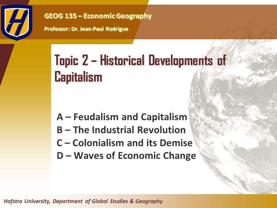 GEOG 135 – Economic Geography Professor: Dr. Jean-Paul Rodrigue Hofstra University, Department of Global Studies & Geography Topic 2 – Historical Deve