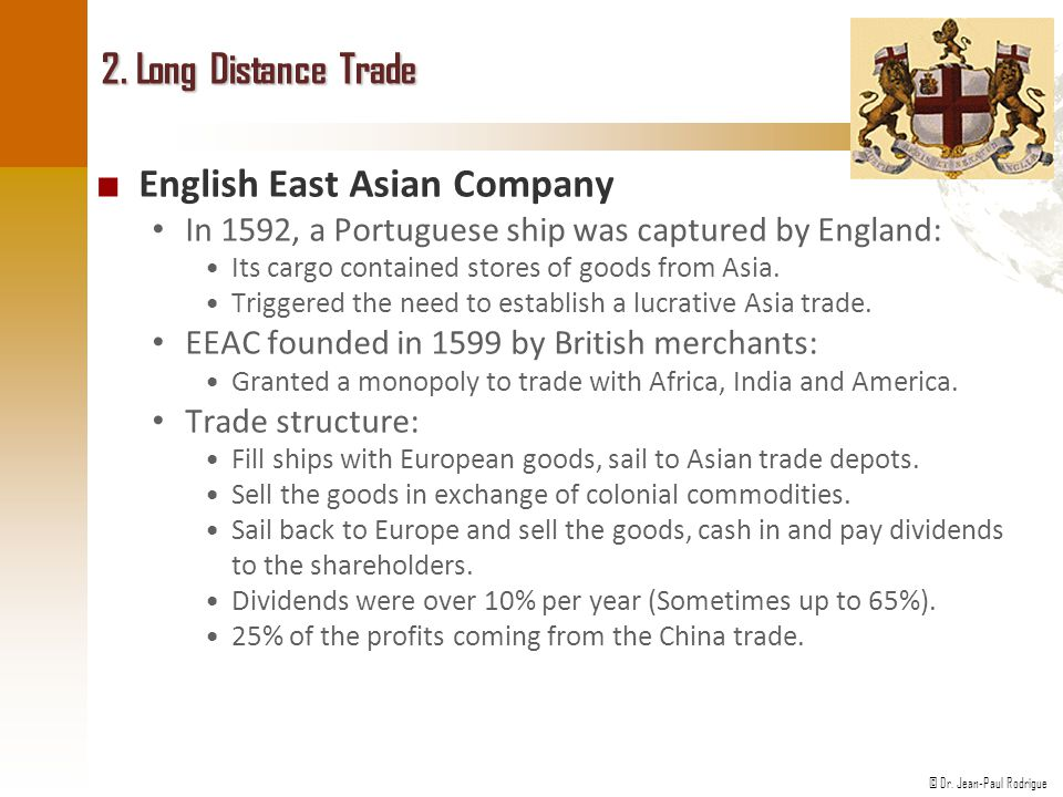 © Dr. Jean-Paul Rodrigue 2. Long Distance Trade ■ English East Asian Company In 1592, a Portuguese ship was captured by England: Its cargo contained s