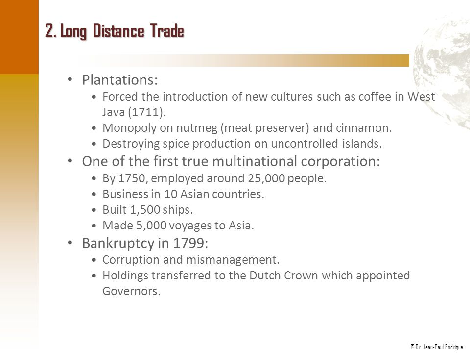 © Dr. Jean-Paul Rodrigue 2. Long Distance Trade Plantations: Forced the introduction of new cultures such as coffee in West Java (1711). Monopoly on n