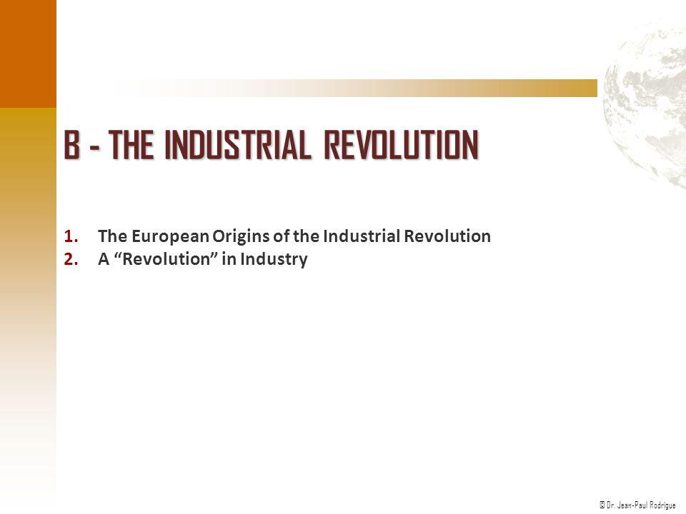 "© Dr. Jean-Paul Rodrigue B - THE INDUSTRIAL REVOLUTION 1.The European Origins of the Industrial Revolution 2.A ""Revolution"" in Industry"