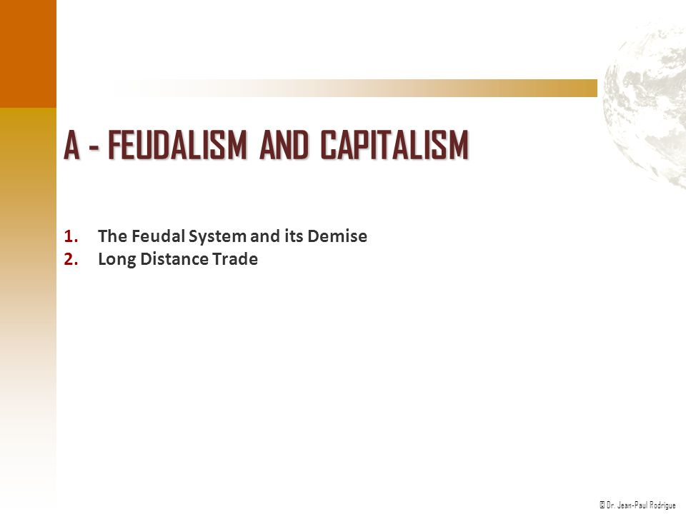 © Dr. Jean-Paul Rodrigue A - FEUDALISM AND CAPITALISM 1.The Feudal System and its Demise 2.Long Distance Trade