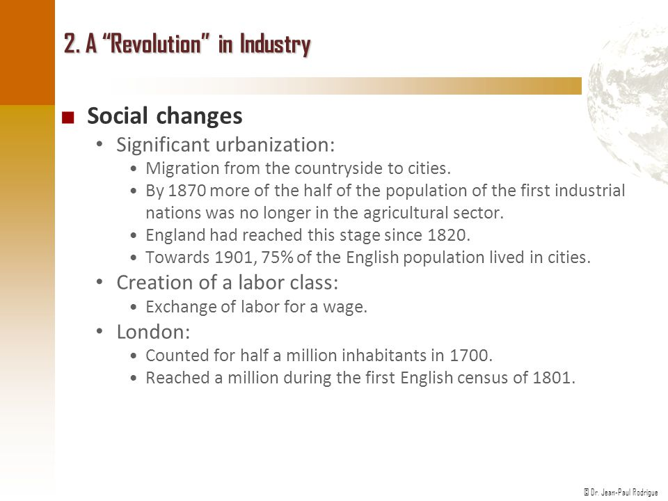 """© Dr. Jean-Paul Rodrigue 2. A """"Revolution"""" in Industry ■ Social changes Significant urbanization: Migration from the countryside to cities. By 1870 mo"""