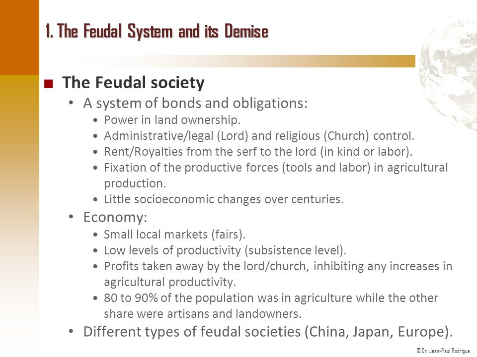© Dr. Jean-Paul Rodrigue 1. The Feudal System and its Demise ■ The Feudal society A system of bonds and obligations: Power in land ownership. Administ