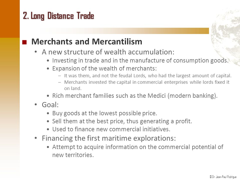 © Dr. Jean-Paul Rodrigue 2. Long Distance Trade ■ Merchants and Mercantilism A new structure of wealth accumulation: Investing in trade and in the man