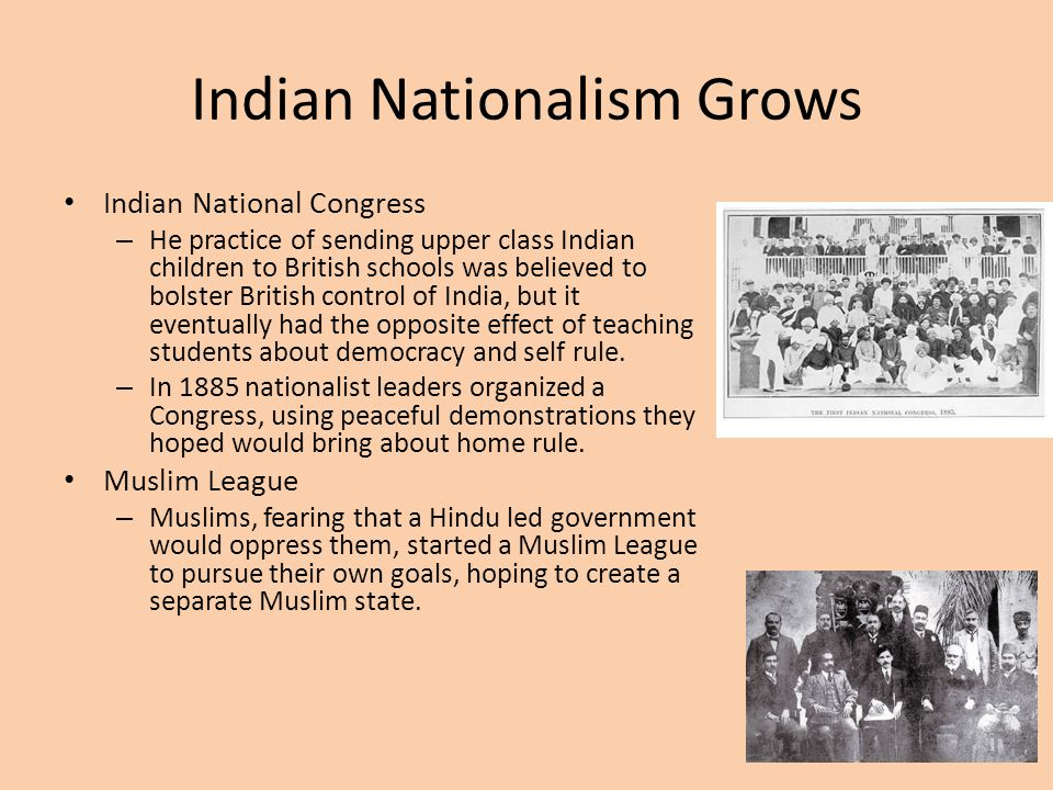 Indian Nationalism Grows Indian National Congress – He practice of sending upper class Indian children to British schools was believed to bolster Brit