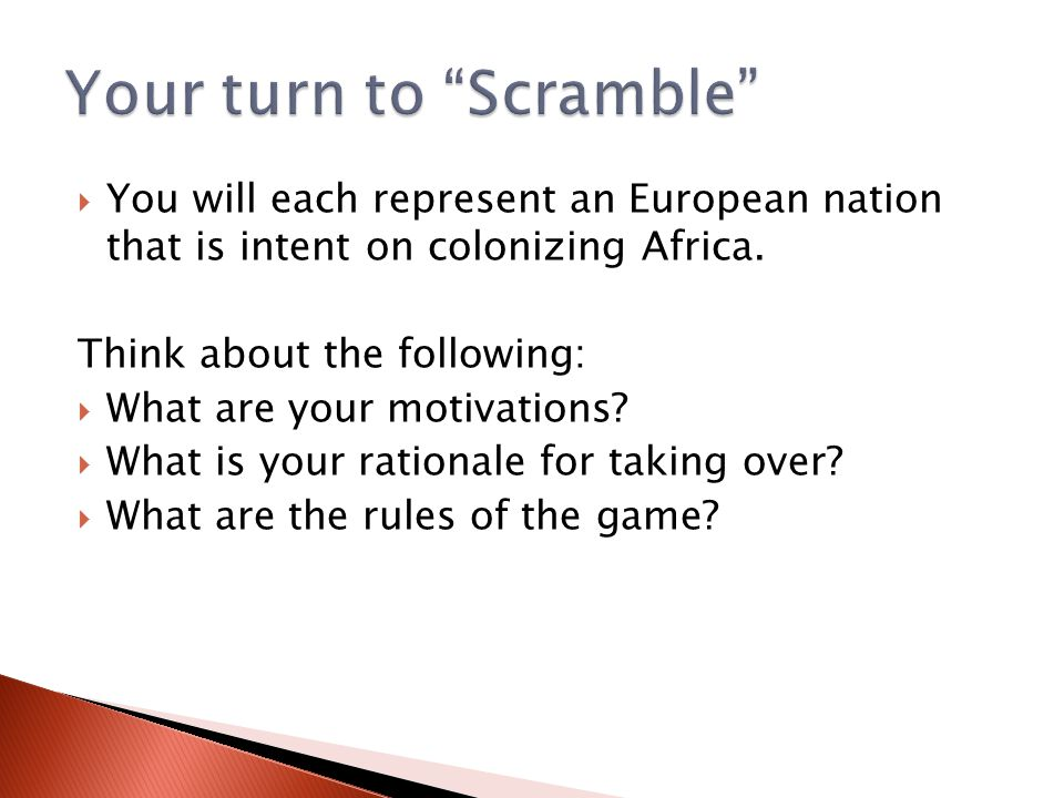  You will each represent an European nation that is intent on colonizing Africa. Think about the following:  What are your motivations?  What is yo