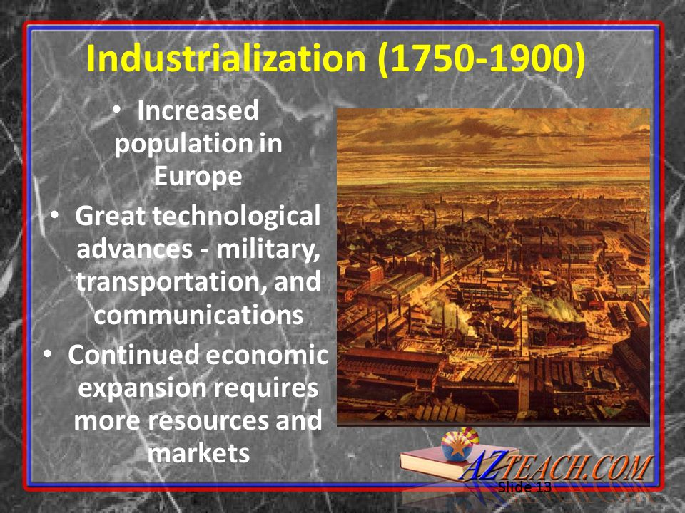 Slide 13 Industrialization (1750-1900) Increased population in Europe Great technological advances - military, transportation, and communications Continued economic expansion requires more resources and markets