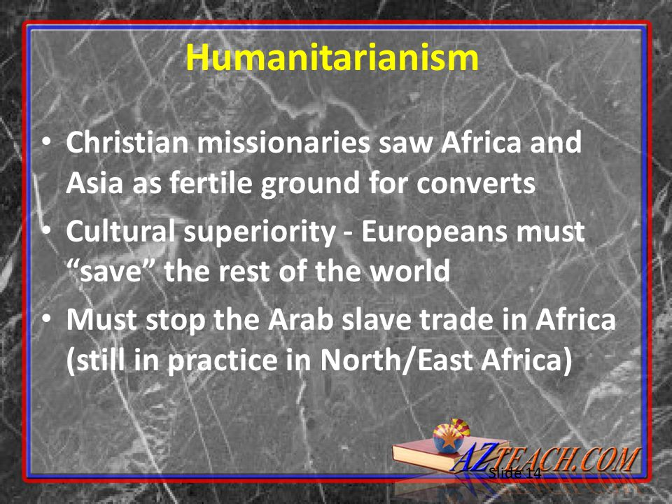 Slide 14 Humanitarianism Christian missionaries saw Africa and Asia as fertile ground for converts Cultural superiority - Europeans must save the rest of the world Must stop the Arab slave trade in Africa (still in practice in North/East Africa)