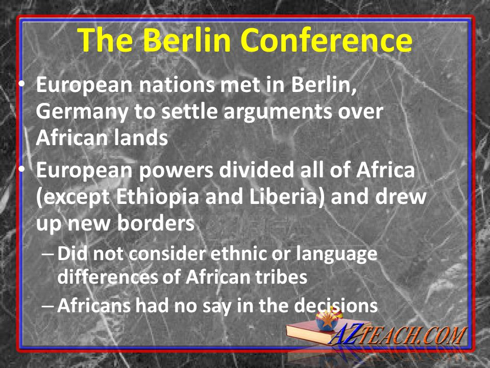 The Berlin Conference European nations met in Berlin, Germany to settle arguments over African lands European powers divided all of Africa (except Ethiopia and Liberia) and drew up new borders – Did not consider ethnic or language differences of African tribes – Africans had no say in the decisions