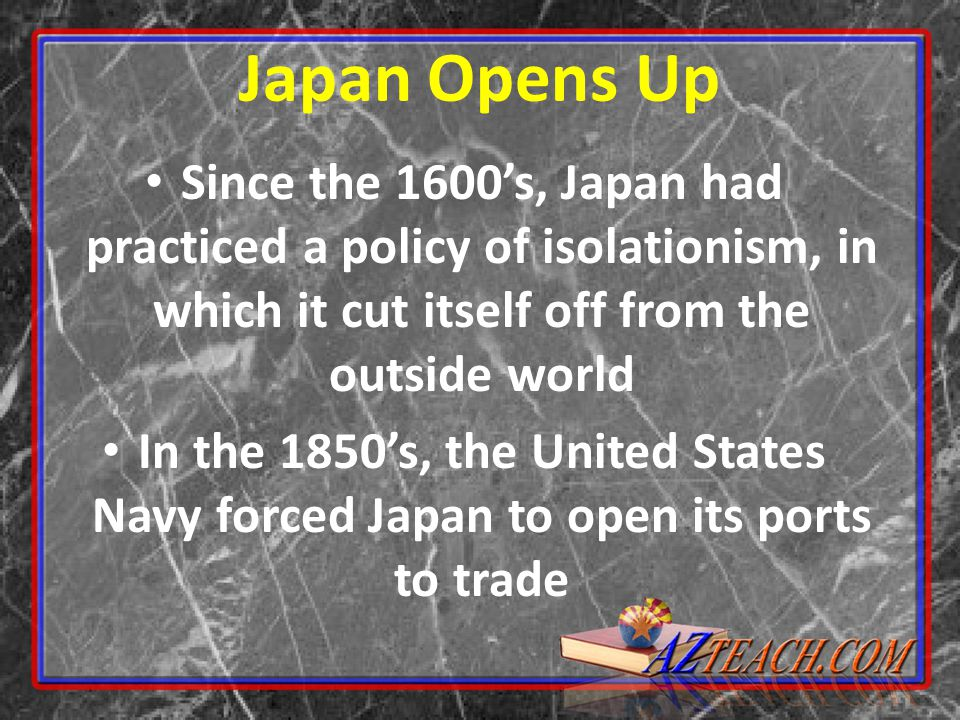 Japan Opens Up Since the 1600's, Japan had practiced a policy of isolationism, in which it cut itself off from the outside world In the 1850's, the United States Navy forced Japan to open its ports to trade