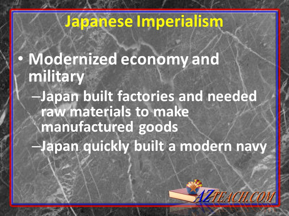 Japanese Imperialism Modernized economy and military – Japan built factories and needed raw materials to make manufactured goods – Japan quickly built a modern navy