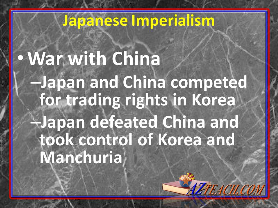 War with China – Japan and China competed for trading rights in Korea – Japan defeated China and took control of Korea and Manchuria Japanese Imperialism