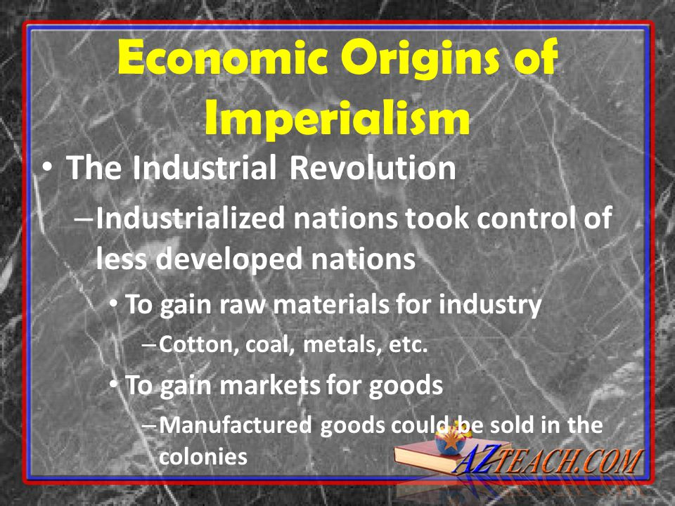 Economic Origins of Imperialism The Industrial Revolution – Industrialized nations took control of less developed nations To gain raw materials for industry – Cotton, coal, metals, etc.