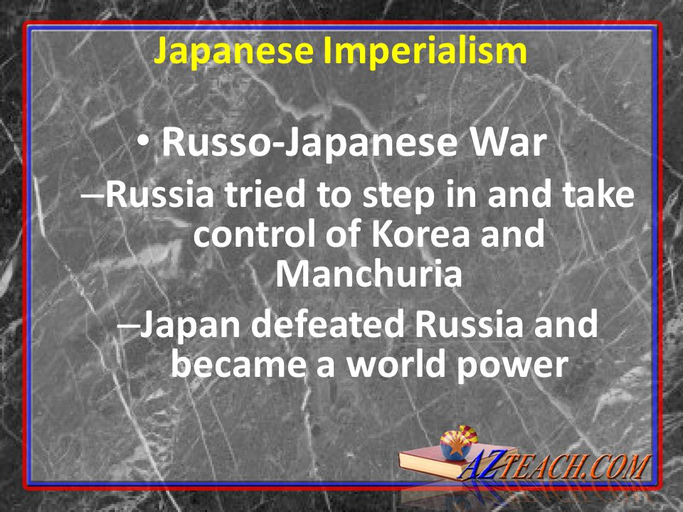 Russo-Japanese War – Russia tried to step in and take control of Korea and Manchuria – Japan defeated Russia and became a world power Japanese Imperialism