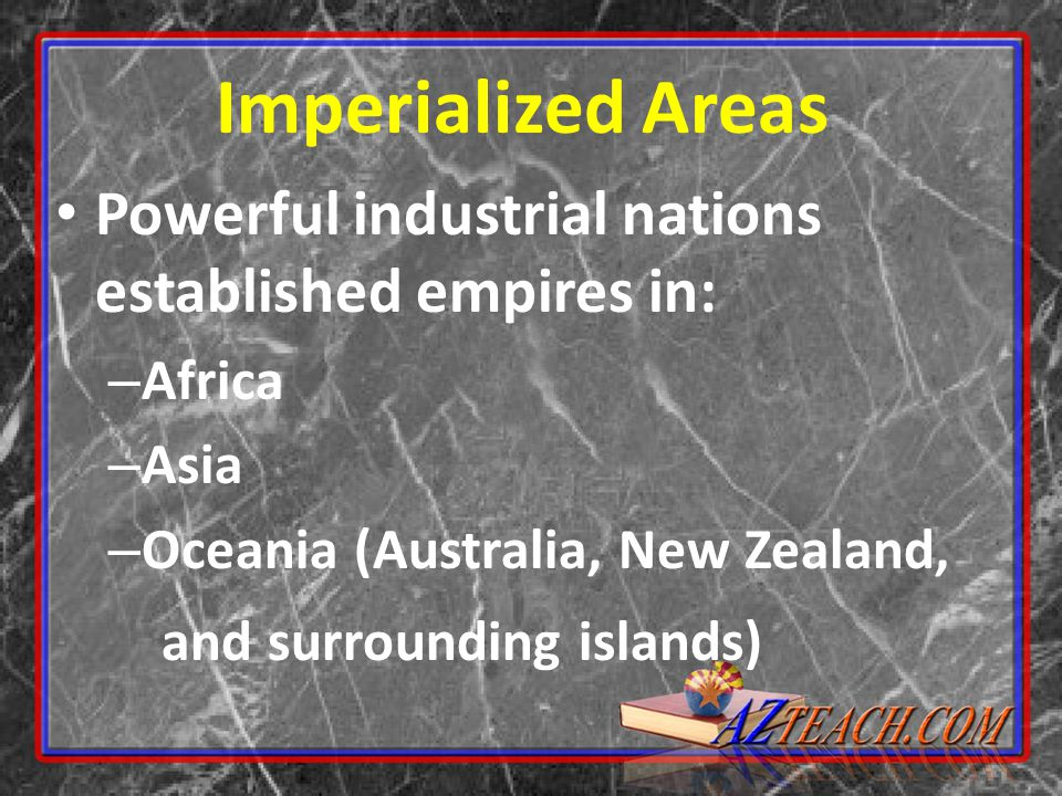 Imperialized Areas Powerful industrial nations established empires in: – Africa – Asia – Oceania (Australia, New Zealand, and surrounding islands)
