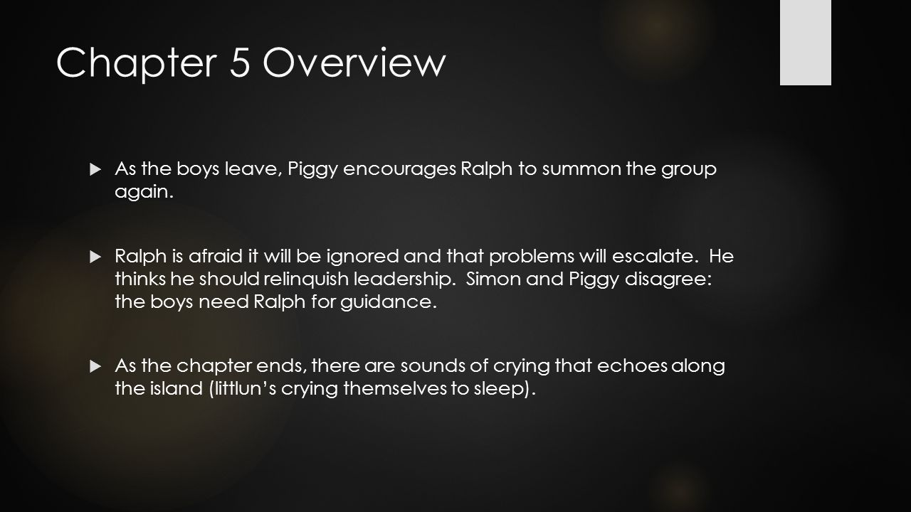 Chapter 5 Overview  As the boys leave, Piggy encourages Ralph to summon the group again.