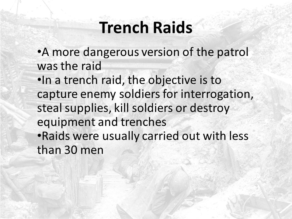 Trench Raids Soldiers in a raid usually blackened their faces, carried shortened guns, carried knives and were camouflaged The most dangerous part of a raid was the return, as the enemy would be aware that soldiers were trying to return to their trenches The most popular time for a raid was at night