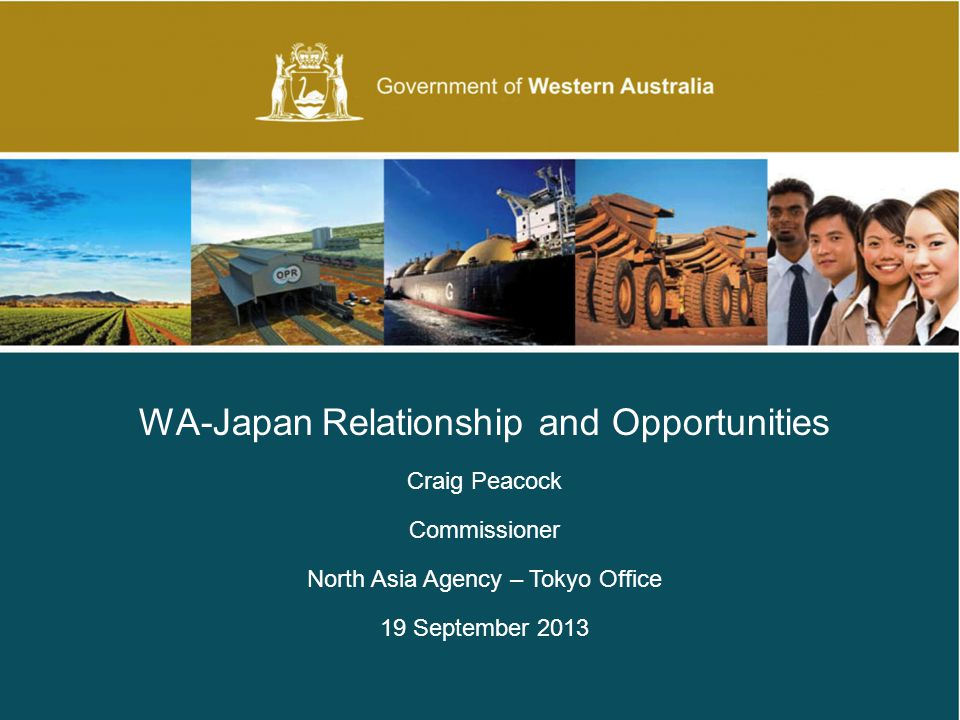Government of Western Australia | Department of The Premier and Cabinet WA-Japan Relationship and Opportunities Craig Peacock Commissioner North Asia Agency – Tokyo Office 19 September 2013