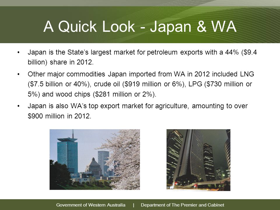 Government of Western Australia | Department of The Premier and Cabinet A Quick Look - Japan & WA Japan is the State's largest market for petroleum exports with a 44% ($9.4 billion) share in 2012.