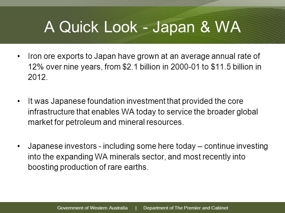 Government of Western Australia | Department of The Premier and Cabinet A Quick Look - Japan & WA Iron ore exports to Japan have grown at an average annual rate of 12% over nine years, from $2.1 billion in 2000-01 to $11.5 billion in 2012.