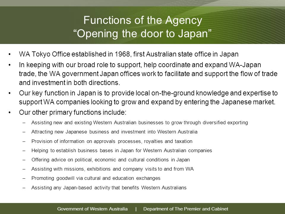 Government of Western Australia | Department of The Premier and Cabinet Functions of the Agency Opening the door to Japan WA Tokyo Office established in 1968, first Australian state office in Japan In keeping with our broad role to support, help coordinate and expand WA-Japan trade, the WA government Japan offices work to facilitate and support the flow of trade and investment in both directions.