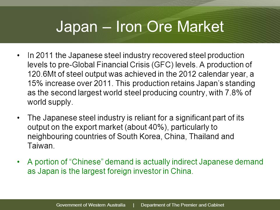 Government of Western Australia | Department of The Premier and Cabinet Japan – Iron Ore Market In 2011 the Japanese steel industry recovered steel production levels to pre-Global Financial Crisis (GFC) levels.