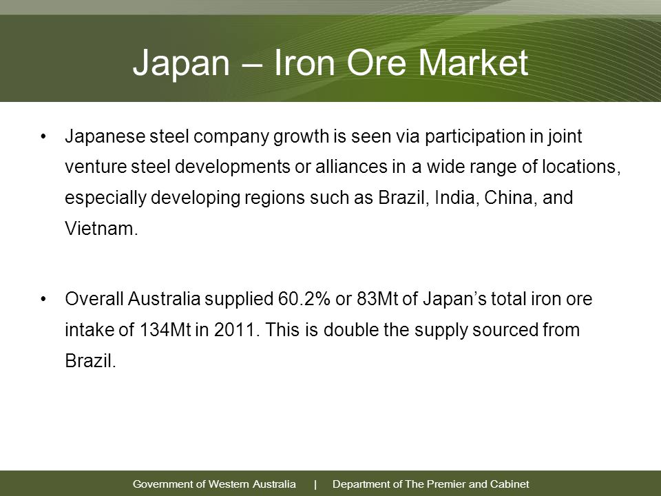 Government of Western Australia | Department of The Premier and Cabinet Japan – Iron Ore Market Japanese steel company growth is seen via participation in joint venture steel developments or alliances in a wide range of locations, especially developing regions such as Brazil, India, China, and Vietnam.
