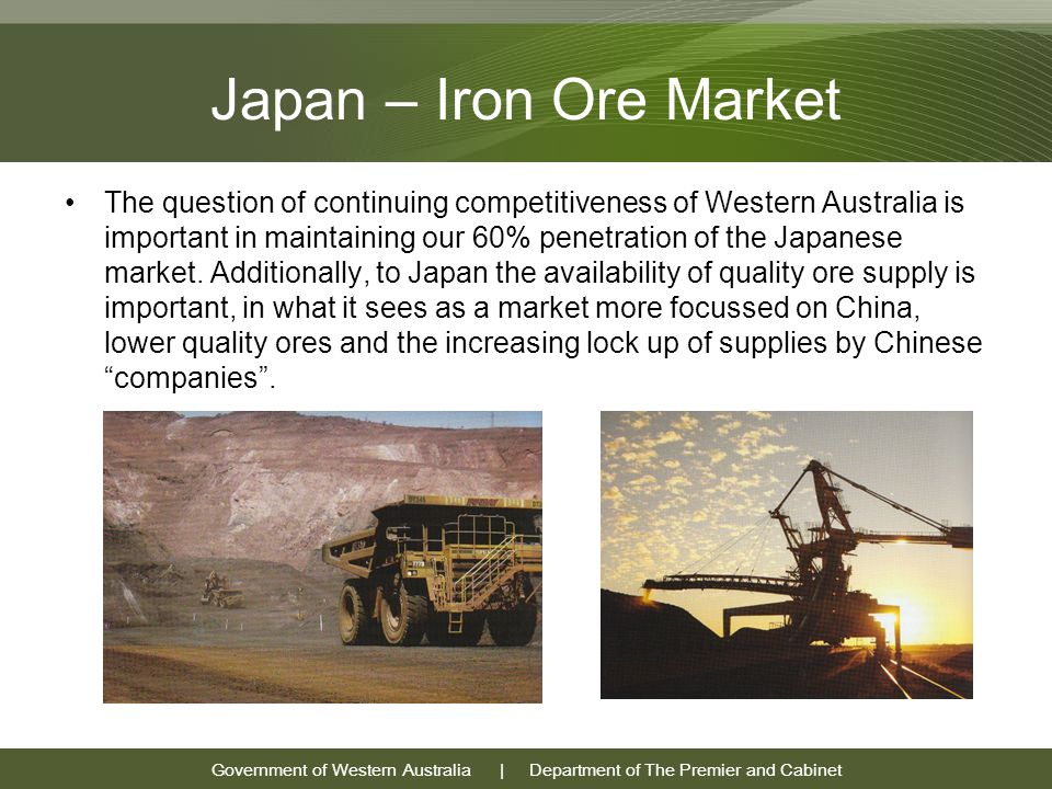 Government of Western Australia | Department of The Premier and Cabinet Japan – Iron Ore Market The question of continuing competitiveness of Western Australia is important in maintaining our 60% penetration of the Japanese market.