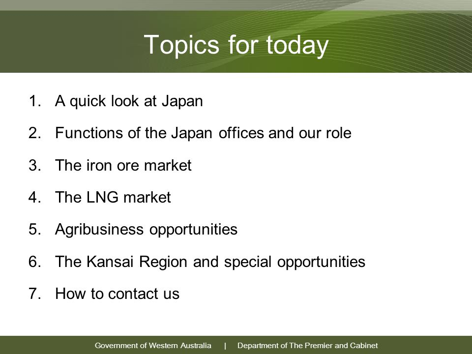 Government of Western Australia | Department of The Premier and Cabinet Topics for today 1.A quick look at Japan 2.Functions of the Japan offices and our role 3.The iron ore market 4.The LNG market 5.Agribusiness opportunities 6.The Kansai Region and special opportunities 7.How to contact us