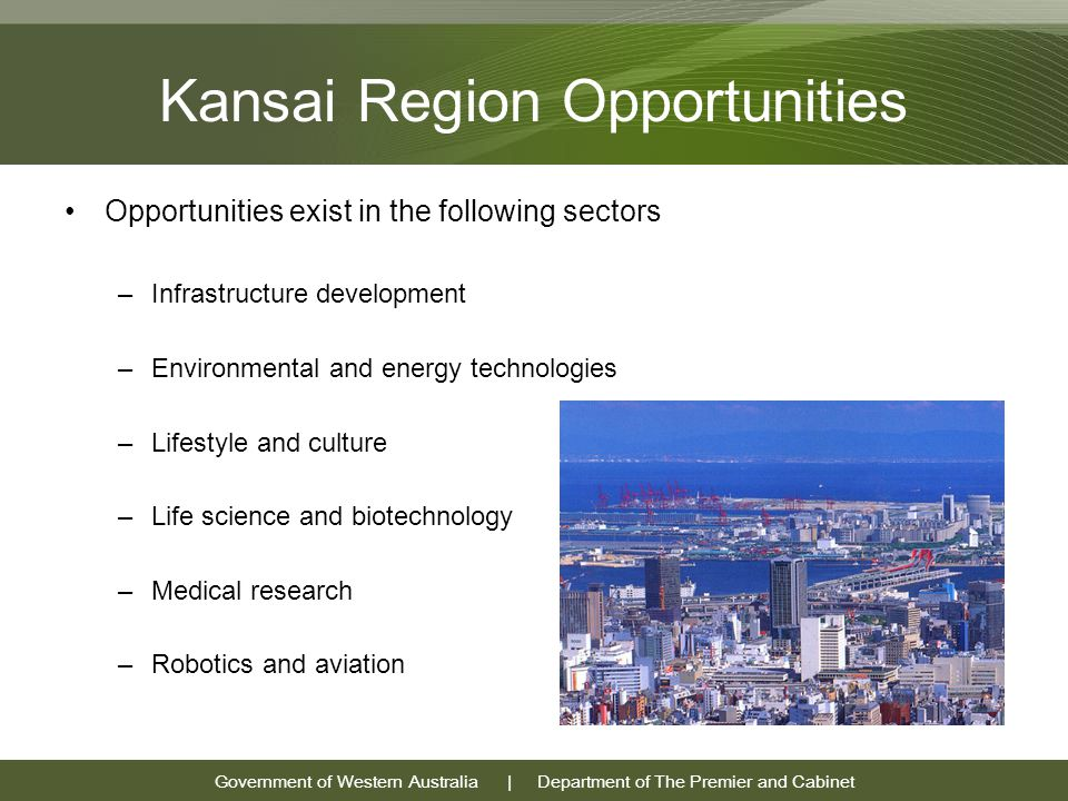 Government of Western Australia | Department of The Premier and Cabinet Kansai Region Opportunities Opportunities exist in the following sectors –Infrastructure development –Environmental and energy technologies –Lifestyle and culture –Life science and biotechnology –Medical research –Robotics and aviation