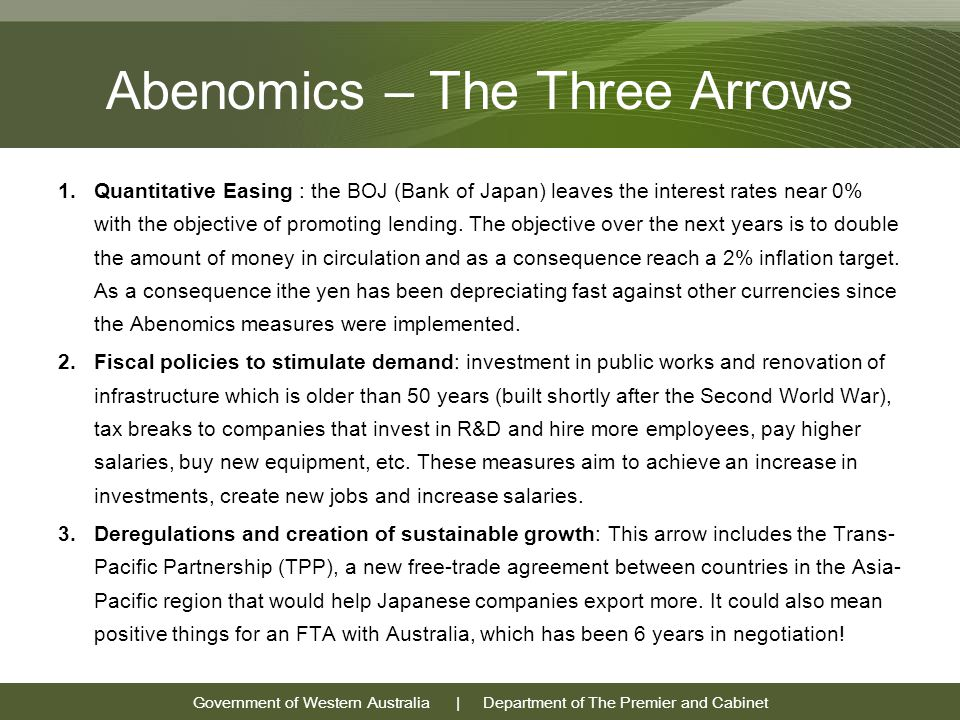 Government of Western Australia | Department of The Premier and Cabinet Abenomics – The Three Arrows 1.Quantitative Easing : the BOJ (Bank of Japan) leaves the interest rates near 0% with the objective of promoting lending.