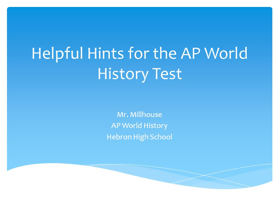 Helpful Hints for the AP World History Test Mr. Millhouse AP World History Hebron High School