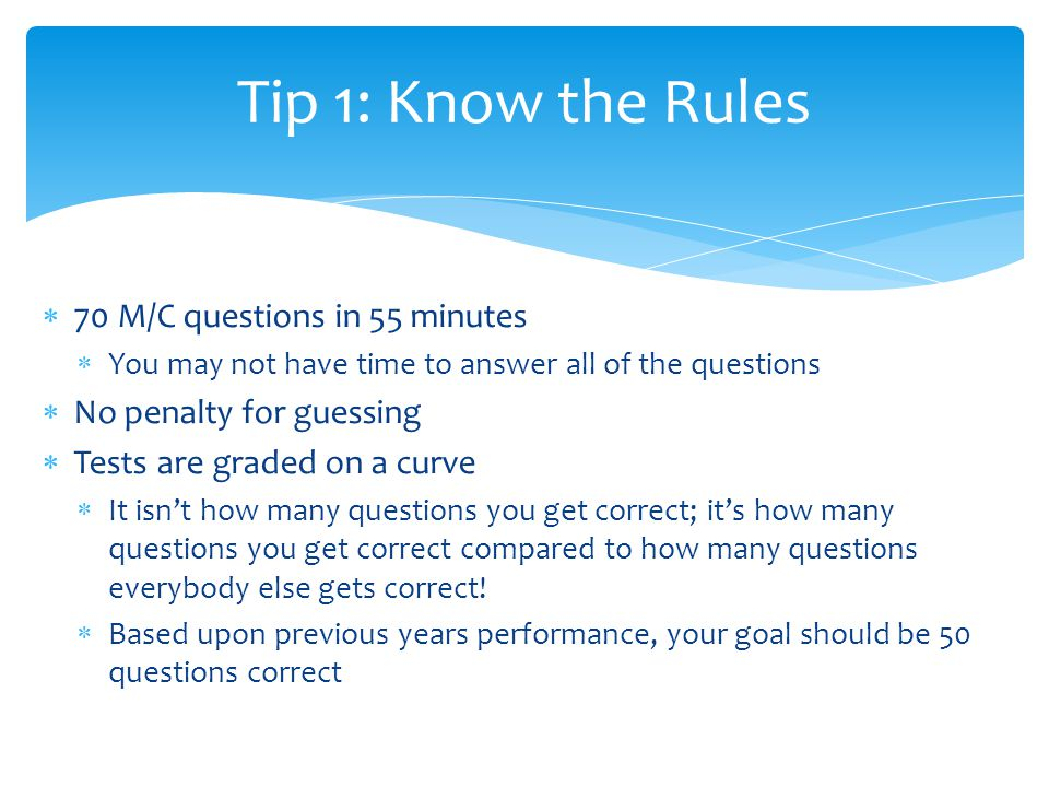  70 M/C questions in 55 minutes  You may not have time to answer all of the questions  No penalty for guessing  Tests are graded on a curve  It isn't how many questions you get correct; it's how many questions you get correct compared to how many questions everybody else gets correct.