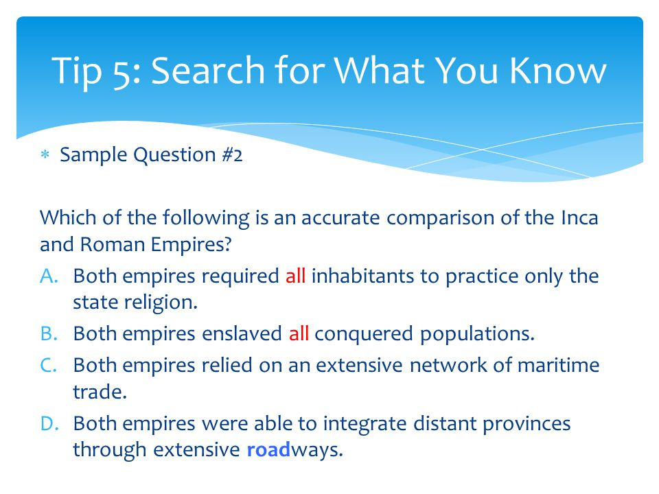  Sample Question #2 Which of the following is an accurate comparison of the Inca and Roman Empires.